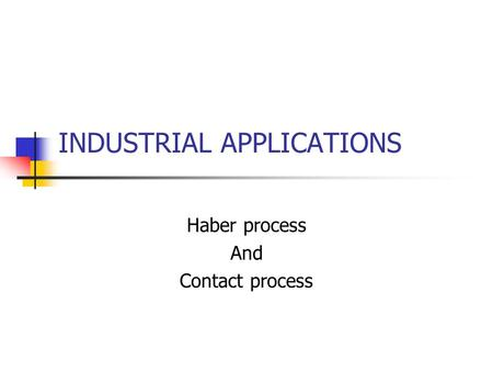 INDUSTRIAL APPLICATIONS Haber process And Contact process.