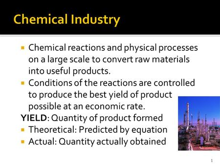  Chemical reactions and physical processes on a large scale to convert raw materials into useful products.  Conditions of the reactions are controlled.