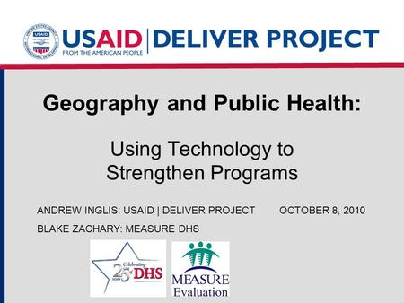 Geography and Public Health: Using Technology to Strengthen Programs ANDREW INGLIS: USAID | DELIVER PROJECTOCTOBER 8, 2010 BLAKE ZACHARY: MEASURE DHS.