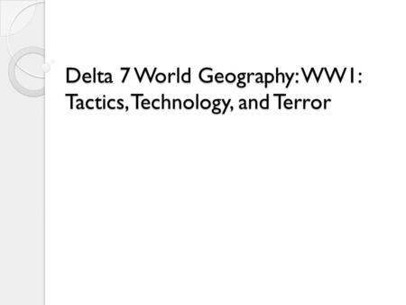 Delta 7 World Geography: WW1: Tactics, Technology, and Terror.