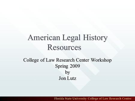 Florida State University College of Law Research Center American Legal History Resources College of Law Research Center Workshop Spring 2009 by Jon Lutz.