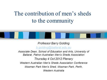 The contribution of men's sheds to the community Professor Barry Golding Associate Dean, School of Education and Arts, University.