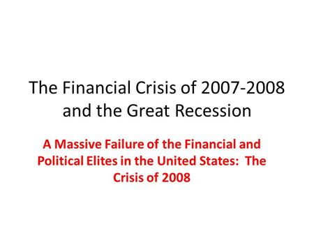 The Financial Crisis of 2007-2008 and the Great Recession A Massive Failure of the Financial and Political Elites in the United States: The Crisis of 2008.