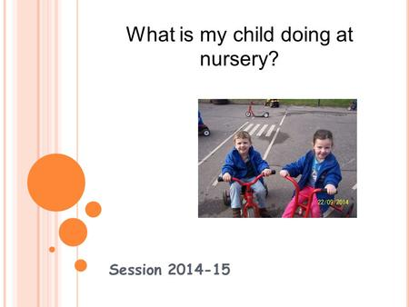 Session 2014-15 What is my child doing at nursery?