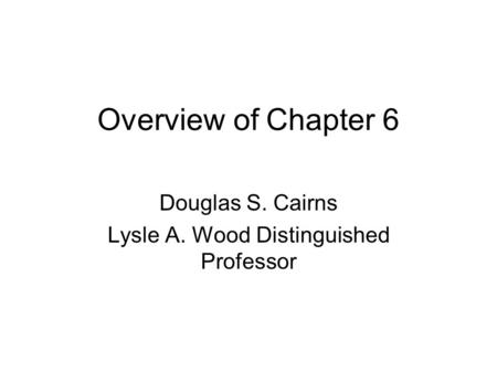 Overview of Chapter 6 Douglas S. Cairns Lysle A. Wood Distinguished Professor.