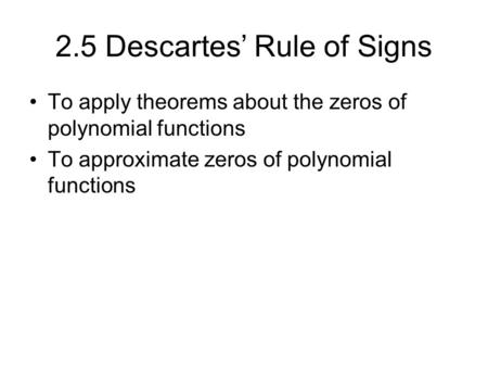 2.5 Descartes' Rule of Signs To apply theorems about the zeros of polynomial functions To approximate zeros of polynomial functions.