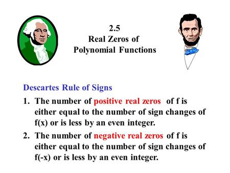 2.5 Real Zeros of Polynomial Functions Descartes Rule of Signs 1.The number of positive real zeros of f is either equal to the number of sign changes of.