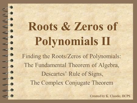 Roots & Zeros of Polynomials II Finding the Roots/Zeros of Polynomials: The Fundamental Theorem of Algebra, Descartes' Rule of Signs, The Complex Conjugate.
