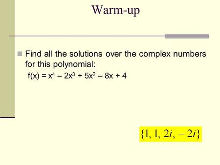 Warm-up Find all the solutions over the complex numbers for this polynomial: f(x) = x4 – 2x3 + 5x2 – 8x + 4.