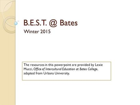 Bates Winter 2015 The resources in this powerpoint are provided by Lexie Mucci, Office of Intercultural Education at Bates College, adapted.