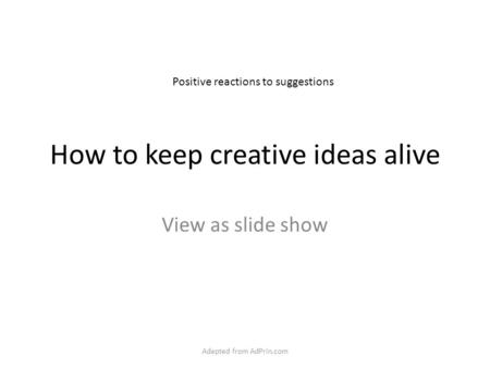 How to keep creative ideas alive View as slide show Positive reactions to suggestions Adapted from AdPrin.com.