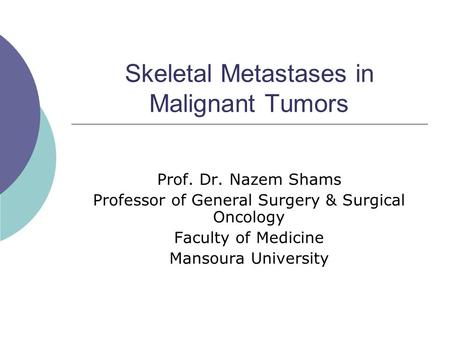 Skeletal Metastases in Malignant Tumors Prof. Dr. Nazem Shams Professor of General Surgery & Surgical Oncology Faculty of Medicine Mansoura University.