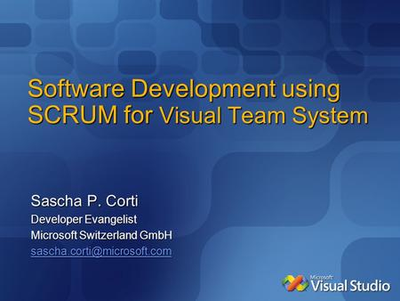 Software Development using SCRUM for Visual Team System Sascha P. Corti Developer Evangelist Microsoft Switzerland GmbH