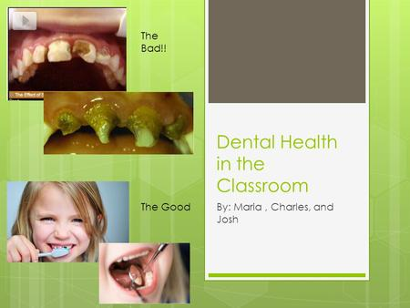 Dental Health in the Classroom By: Maria, Charles, and Josh The Bad!! The Good.