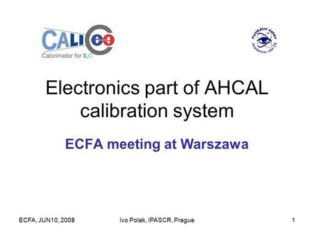 ECFA, JUN10, 2008Ivo Polak, IPASCR, Prague1 Electronics part of AHCAL calibration system ECFA meeting at Warszawa.