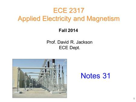 Prof. David R. Jackson ECE Dept. Fall 2014 Notes 31 ECE 2317 Applied Electricity and Magnetism 1.