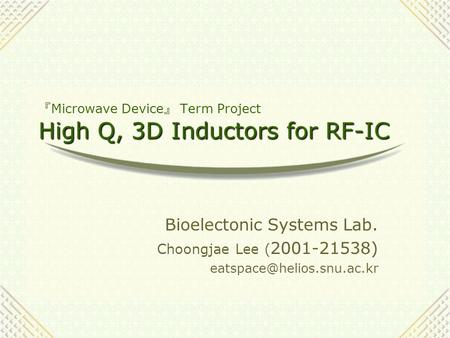 High Q, 3D Inductors for RF-IC 『 Microwave Device 』 Term Project High Q, 3D Inductors for RF-IC Bioelectonic Systems Lab. Choongjae Lee ( 2001-21538)