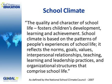 "School Climate ""The quality and character of school life – fosters children's development, learning and achievement. School climate is based on the patterns."
