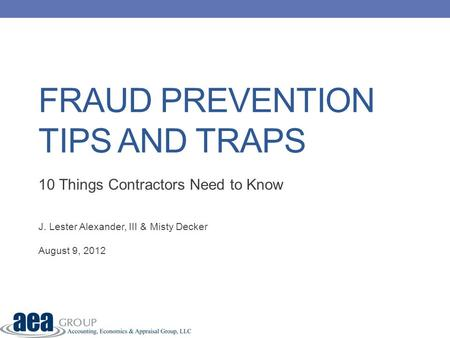 FRAUD PREVENTION TIPS AND TRAPS 10 Things Contractors Need to Know J. Lester Alexander, III & Misty Decker August 9, 2012.