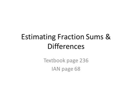 Estimating Fraction Sums & Differences Textbook page 236 IAN page 68.