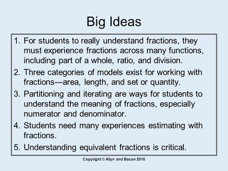 Copyright © Allyn and Bacon 2010 Big Ideas  For students to really understand fractions, they must experience fractions across many functions, including.