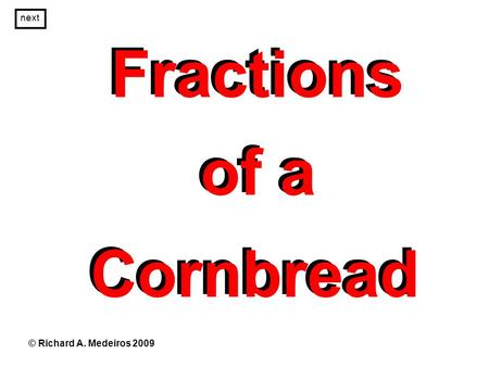 Fractions of a Cornbread Fractions of a Cornbread © Richard A. Medeiros 2009 next.