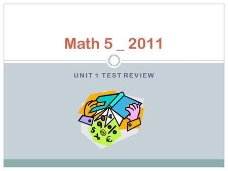 UNIT 1 TEST REVIEW Math 5 _ 2011. Teacher's Corner If you need additional help with any concepts from this unit of study, check out these website links.