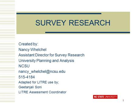 1 SURVEY RESEARCH Created by: Nancy Whelchel Assistant Director for Survey Research University Planning and Analysis NCSU 515-4184.