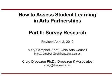 How to Assess Student Learning in Arts Partnerships Part II: Survey Research Revised April 2, 2012 Mary Campbell-Zopf, Ohio Arts Council