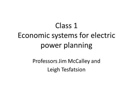 Class 1 Economic systems for electric power planning Professors Jim McCalley and Leigh Tesfatsion.