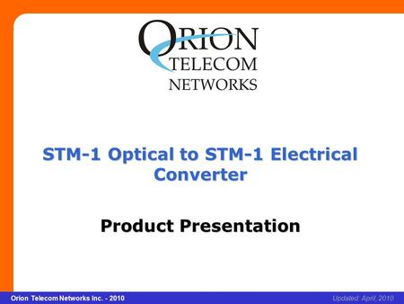 Slide 1 Orion Telecom Networks Inc. - 2010Slide 1 STM-1 Optical to STM-1 Electrical Converter xcvcxv Updated: April, 2010Orion Telecom Networks Inc. -
