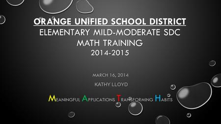 ORANGE UNIFIED SCHOOL DISTRICT ELEMENTARY MILD-MODERATE SDC MATH TRAINING 2014-2015 MARCH 16, 2014 KATHY LLOYD EANINGFUL PPLICATIONS RANSFORMING ABITS.