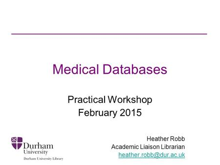 Medical Databases Practical Workshop February 2015 Heather Robb Academic Liaison Librarian