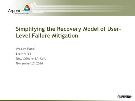 Simplifying the Recovery Model of User- Level Failure Mitigation Wesley Bland ExaMPI '14 New Orleans, LA, USA November 17, 2014.