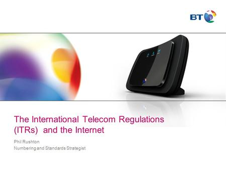 The International Telecom Regulations (ITRs) and the Internet Phil Rushton Numbering and Standards Strategist.
