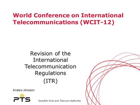 Swedish Post and Telecom Authority World Conference on International Telecommunications (WCIT-12) Revision of the International Telecommunication Regulations.