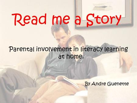Read me a Story Parental involvement in literacy learning at home. By Andre Guenette.
