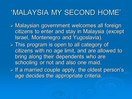 'MALAYSIA MY SECOND HOME'  Malaysian government welcomes all foreign citizens to enter and stay in Malaysia (except Israel, Montenegro and Yugoslavia).