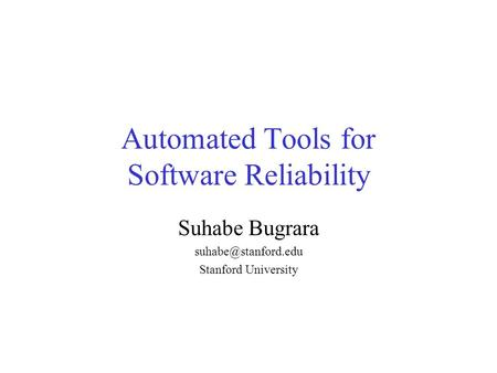 Automated Tools for Software Reliability Suhabe Bugrara Stanford University.