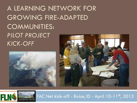 A LEARNING NETWORK FOR GROWING FIRE-ADAPTED COMMUNITIES: PILOT PROJECT KICK-OFF FAC Net kick-off - Boise, ID - April 10-11 th, 2013.