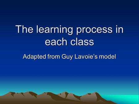 The learning process in each class Adapted from Guy Lavoie's model.