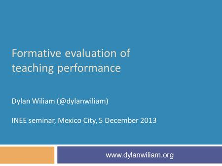 Formative evaluation of teaching performance Dylan Wiliam INEE seminar, Mexico City, 5 December 2013