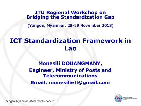 Yangon, Myanmar, 28-29 November 2013 ICT Standardization Framework in Lao Monesili DOUANGMANY, Engineer, Ministry of Posts and Telecommunications Email: