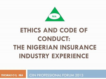 ETHICS AND CODE OF CONDUCT: THE NIGERIAN INSURANCE INDUSTRY EXPERIENCE CIIN PROFESSIONAL FORUM 2013 THOMAS O S, NIA NIA.