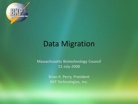 Data Migration Massachusetts Biotechnology Council 11-July-2008 Brian K. Perry, President BKP Technologies, Inc.