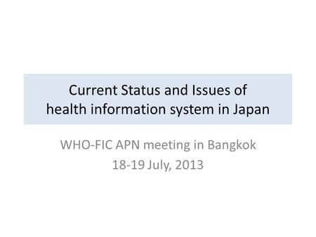 Current Status and Issues of health information system in Japan WHO-FIC APN meeting in Bangkok 18-19 July, 2013.