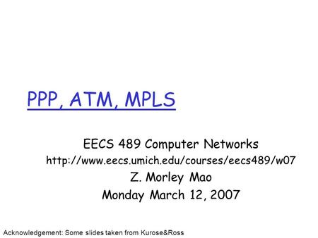 PPP, ATM, MPLS EECS 489 Computer Networks  Z. Morley Mao Monday March 12, 2007 Acknowledgement: Some slides.