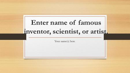 Enter name of famous inventor, scientist, or artist. Your name(s) here.