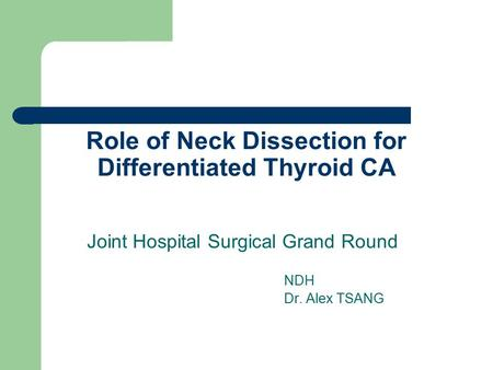 Role of Neck Dissection for Differentiated Thyroid CA Joint Hospital Surgical Grand Round NDH Dr. Alex TSANG.