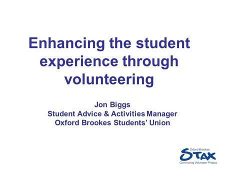 Enhancing the student experience through volunteering Jon Biggs Student Advice & Activities Manager Oxford Brookes Students' Union.